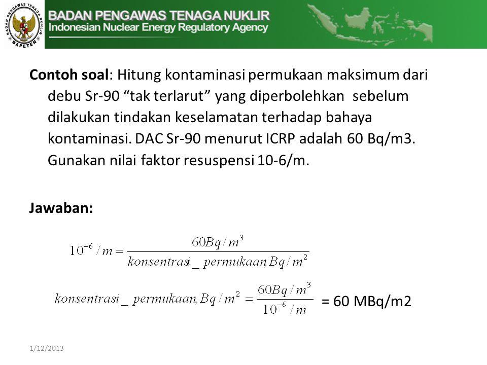 Contoh soal: Hitung kontaminasi permukaan maksimum dari debu Sr-90 tak terlarut yang diperbolehkan sebelum dilakukan tindakan keselamatan terhadap bahaya kontaminasi. DAC Sr-90 menurut ICRP adalah 60 Bq/m3. Gunakan nilai faktor resuspensi 10-6/m.