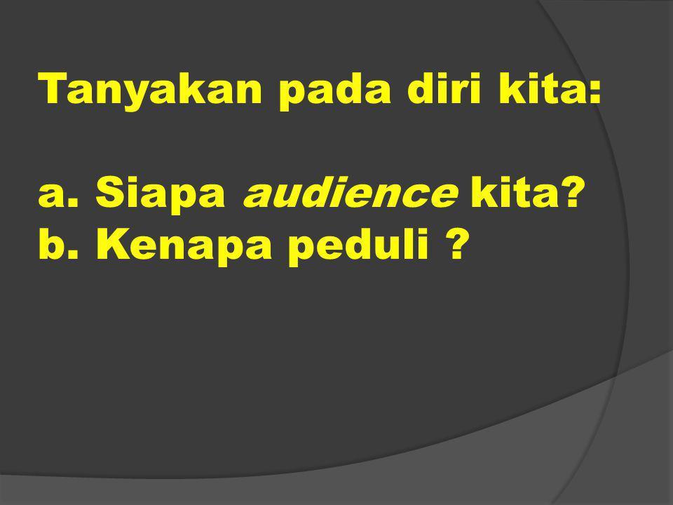 Tanyakan pada diri kita: a. Siapa audience kita b. Kenapa peduli