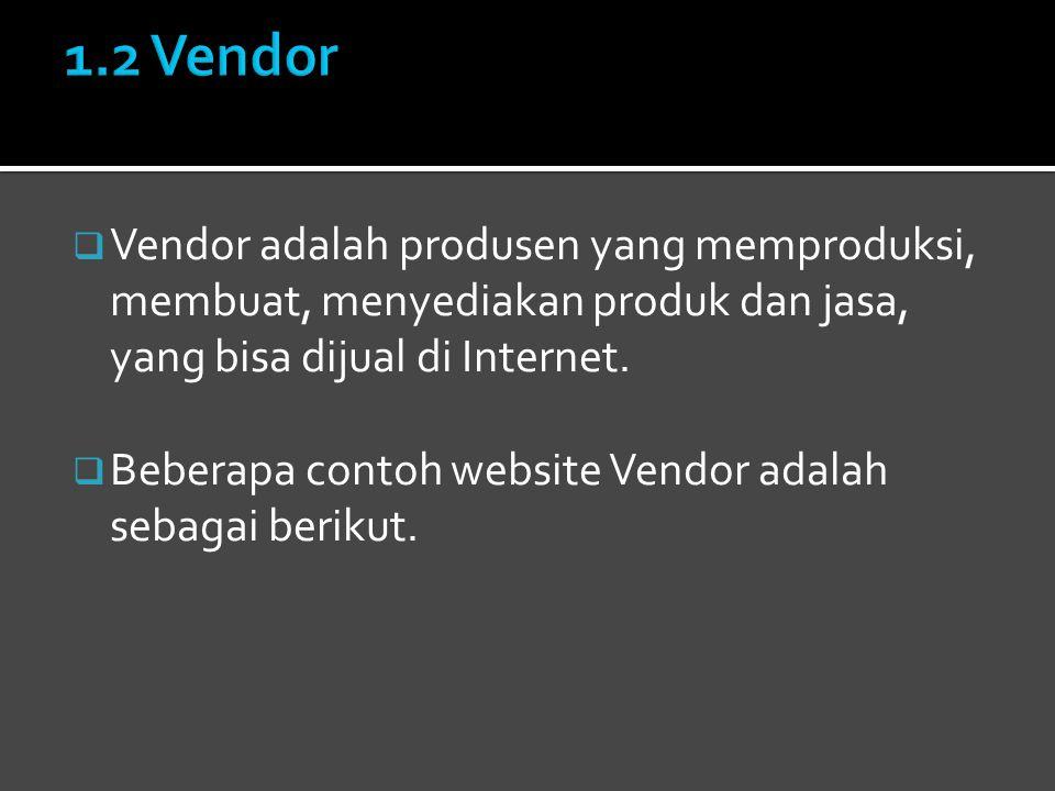 1.2 Vendor Vendor adalah produsen yang memproduksi, membuat, menyediakan produk dan jasa, yang bisa dijual di Internet.