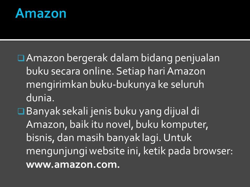 Amazon Amazon bergerak dalam bidang penjualan buku secara online. Setiap hari Amazon mengirimkan buku-bukunya ke seluruh dunia.