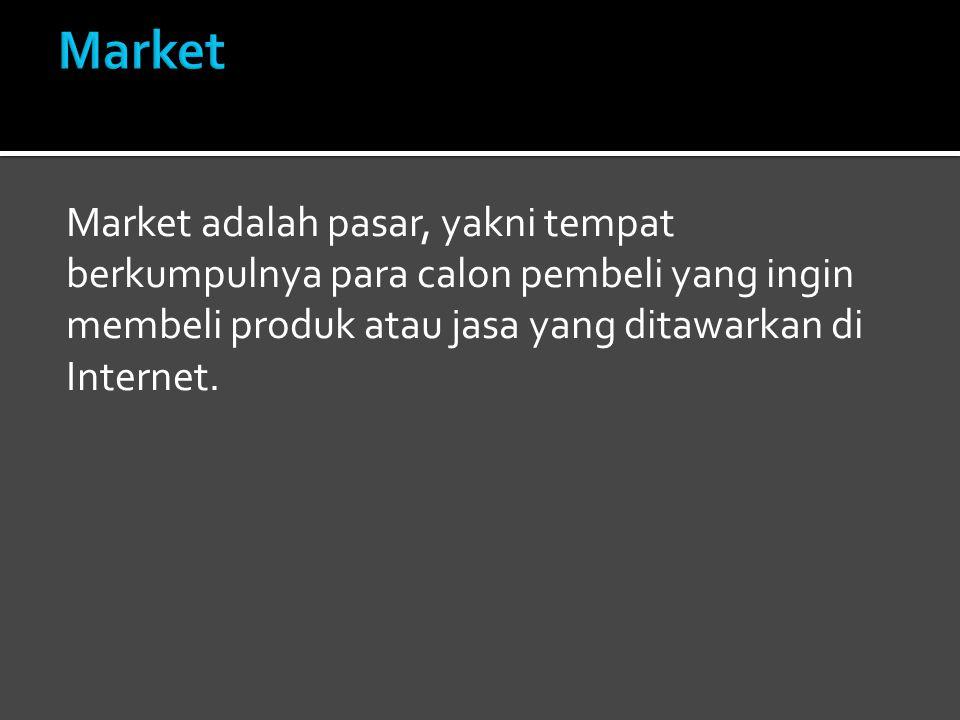 Market Market adalah pasar, yakni tempat berkumpulnya para calon pembeli yang ingin membeli produk atau jasa yang ditawarkan di Internet.