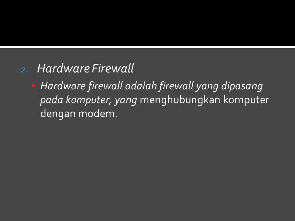 Hardware Firewall Hardware firewall adalah firewall yang dipasang pada komputer, yang menghubungkan komputer dengan modem.