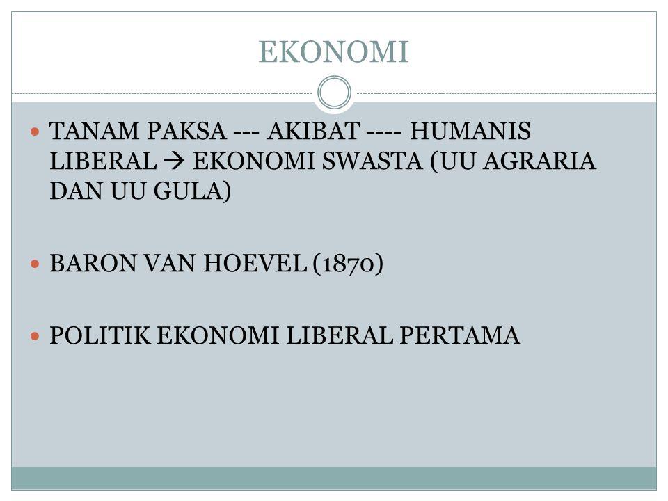 EKONOMI TANAM PAKSA --- AKIBAT ---- HUMANIS LIBERAL  EKONOMI SWASTA (UU AGRARIA DAN UU GULA) BARON VAN HOEVEL (1870)