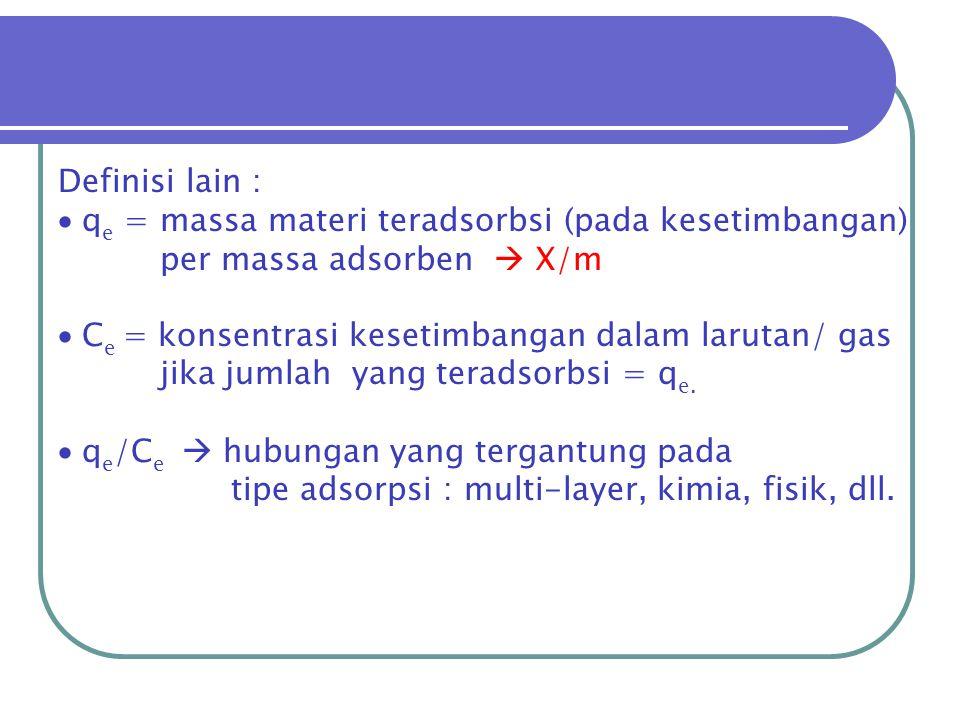 Definisi lain : qe = massa materi teradsorbsi (pada kesetimbangan) per massa adsorben  X/m. Ce = konsentrasi kesetimbangan dalam larutan/ gas.