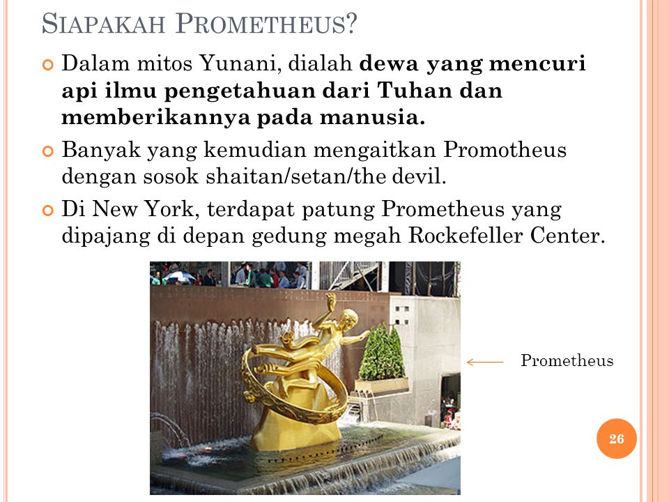 Siapakah Prometheus Dalam mitos Yunani, dialah dewa yang mencuri api ilmu pengetahuan dari Tuhan dan memberikannya pada manusia.
