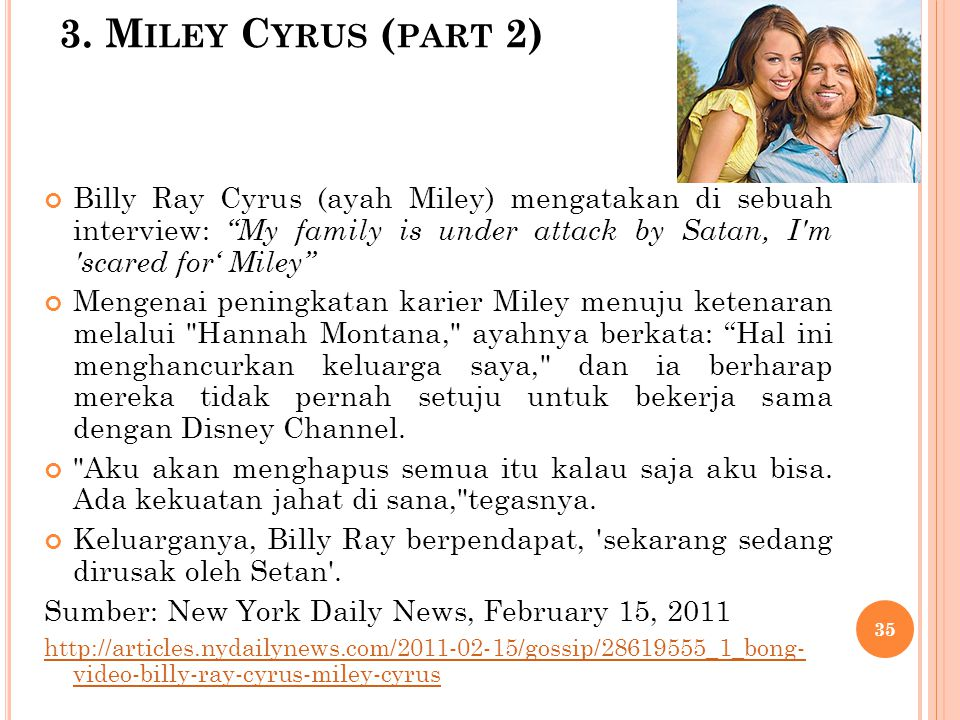 3. Miley Cyrus (part 2) Billy Ray Cyrus (ayah Miley) mengatakan di sebuah interview: My family is under attack by Satan, I m scared for' Miley