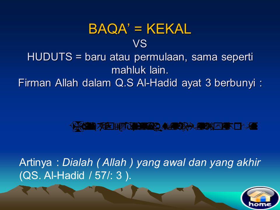 BAQA' = KEKAL VS HUDUTS = baru atau permulaan, sama seperti mahluk lain. Firman Allah dalam Q.S Al-Hadid ayat 3 berbunyi :