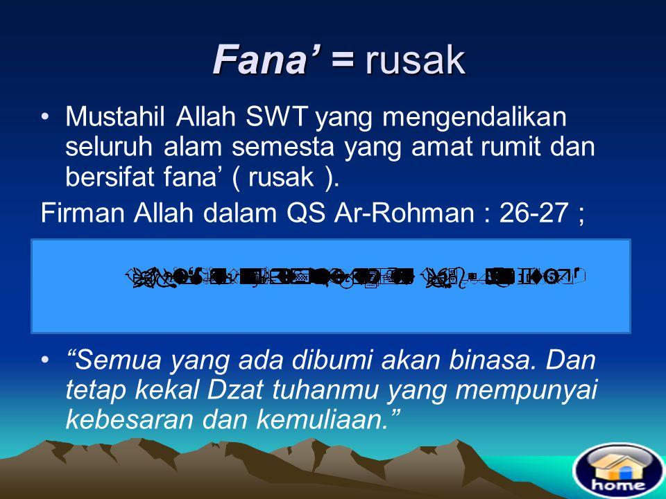 Fana' = rusak Mustahil Allah SWT yang mengendalikan seluruh alam semesta yang amat rumit dan bersifat fana' ( rusak ).