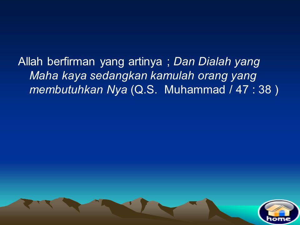 Allah berfirman yang artinya ; Dan Dialah yang Maha kaya sedangkan kamulah orang yang membutuhkan Nya (Q.S.