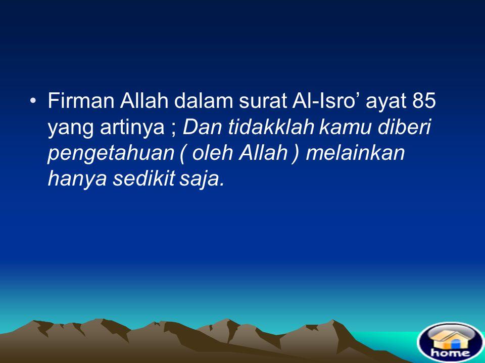 Firman Allah dalam surat Al-Isro' ayat 85 yang artinya ; Dan tidakklah kamu diberi pengetahuan ( oleh Allah ) melainkan hanya sedikit saja.