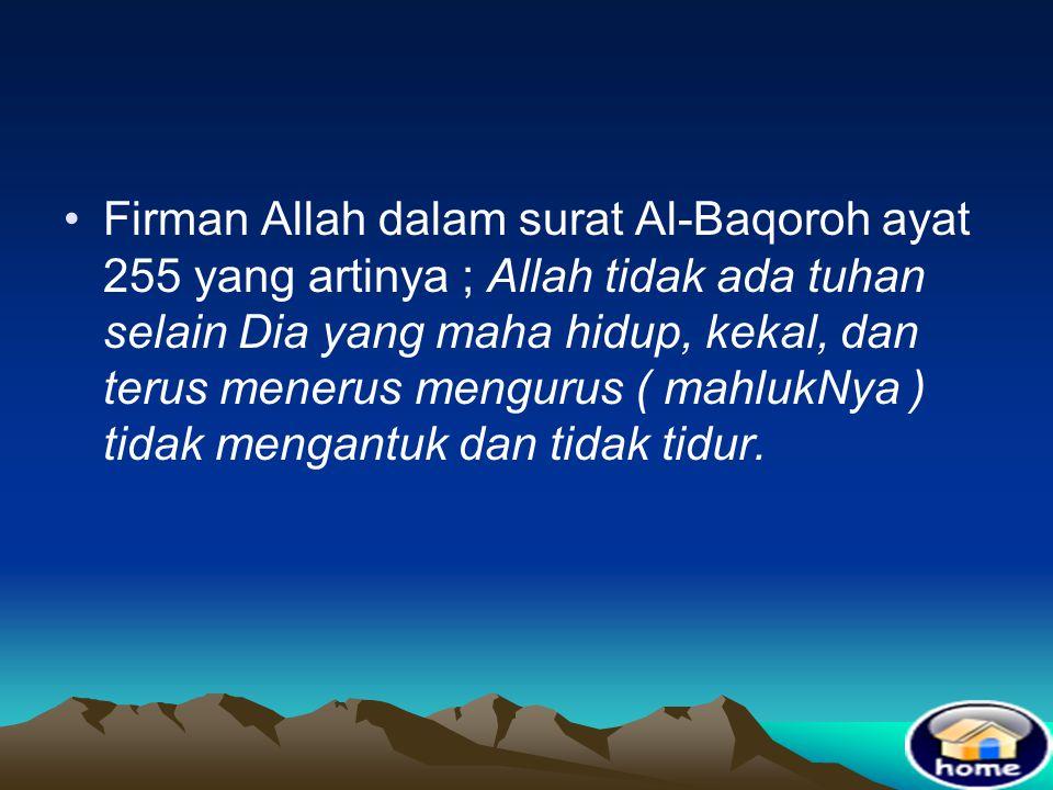 Firman Allah dalam surat Al-Baqoroh ayat 255 yang artinya ; Allah tidak ada tuhan selain Dia yang maha hidup, kekal, dan terus menerus mengurus ( mahlukNya ) tidak mengantuk dan tidak tidur.