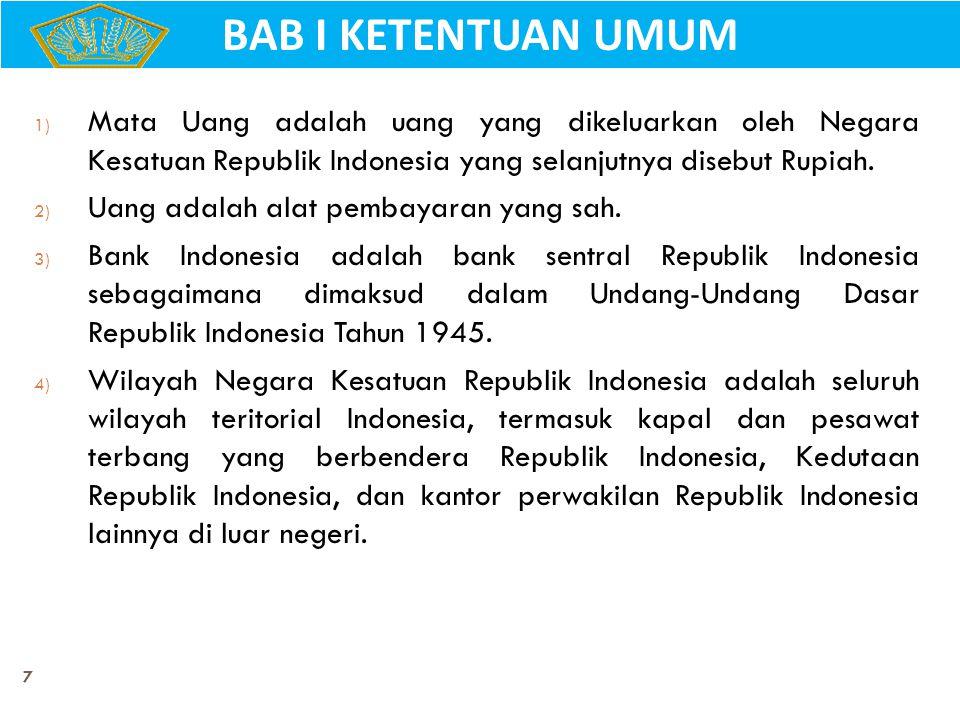 BAB I KETENTUAN UMUM Mata Uang adalah uang yang dikeluarkan oleh Negara Kesatuan Republik Indonesia yang selanjutnya disebut Rupiah.