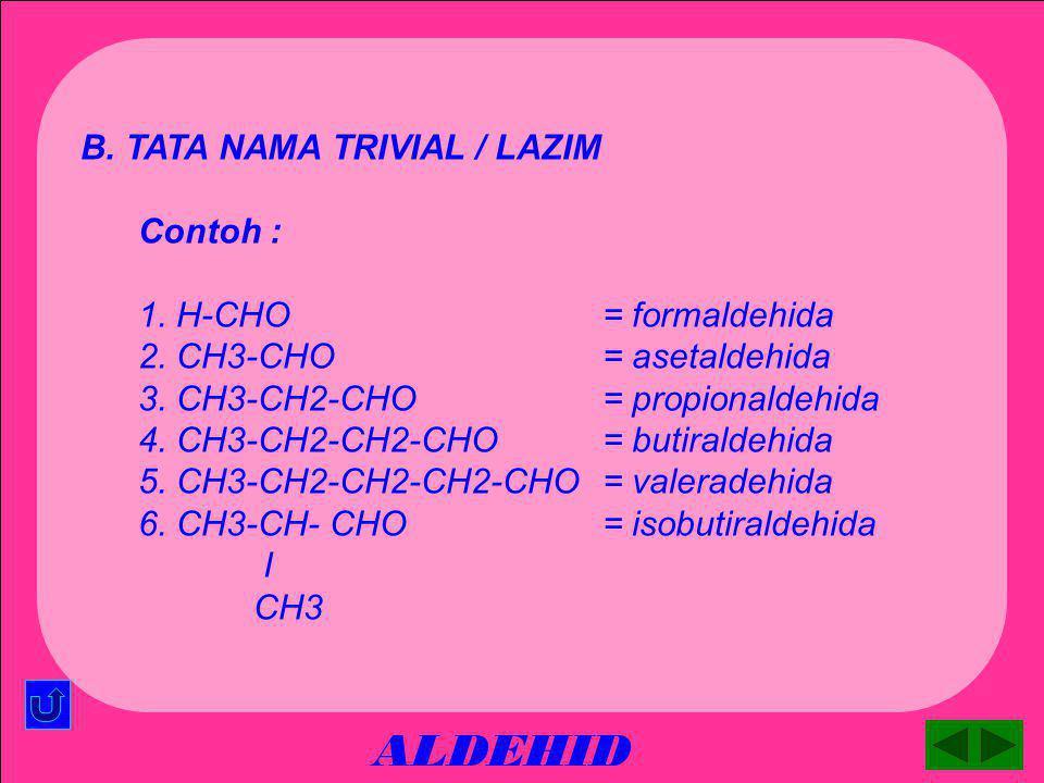 ALDEHID B. TATA NAMA TRIVIAL / LAZIM Contoh : 1. H-CHO = formaldehida