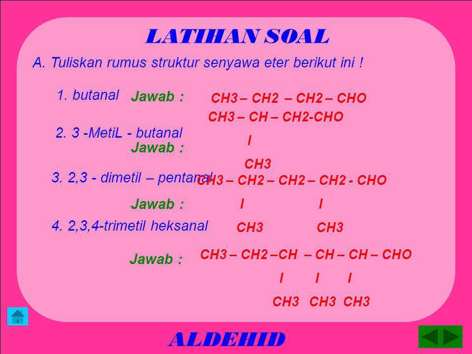 LATIHAN SOAL A. Tuliskan rumus struktur senyawa eter berikut ini ! 1. butanal. Jawab : CH3 – CH2 – CH2 – CHO.