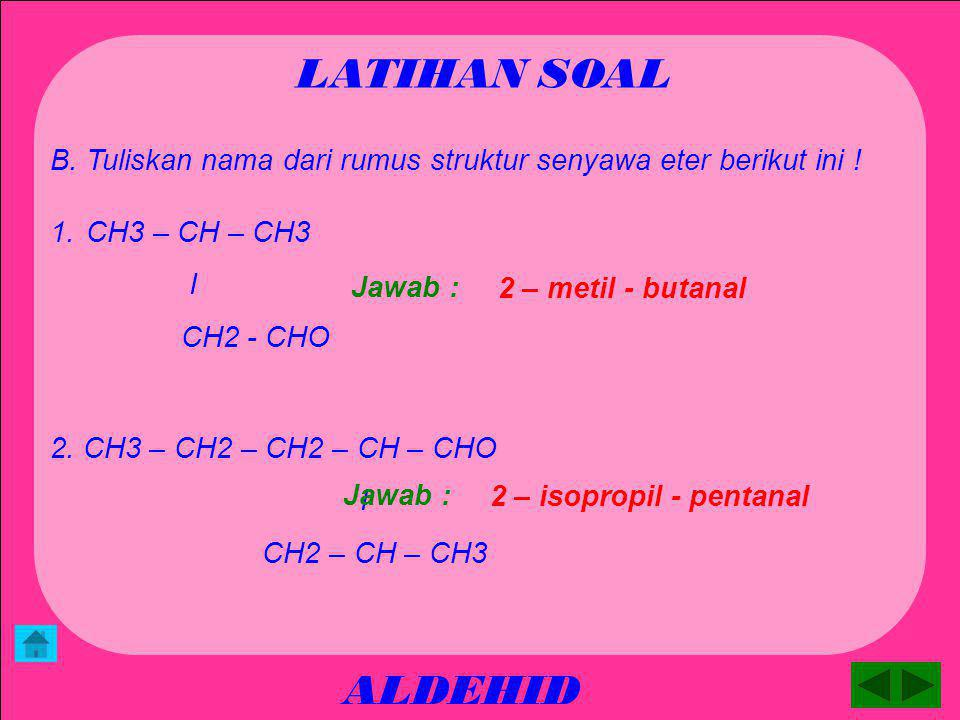 LATIHAN SOAL B. Tuliskan nama dari rumus struktur senyawa eter berikut ini ! CH3 – CH – CH3. I. CH2 - CHO.