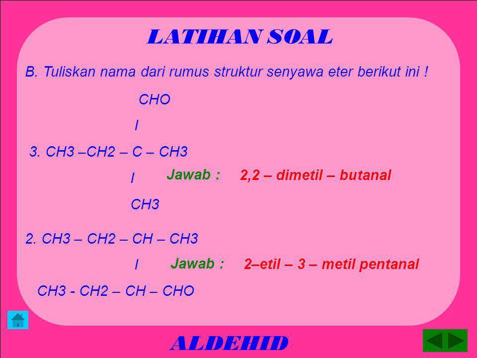 LATIHAN SOAL B. Tuliskan nama dari rumus struktur senyawa eter berikut ini ! CHO. I. 3. CH3 –CH2 – C – CH3.