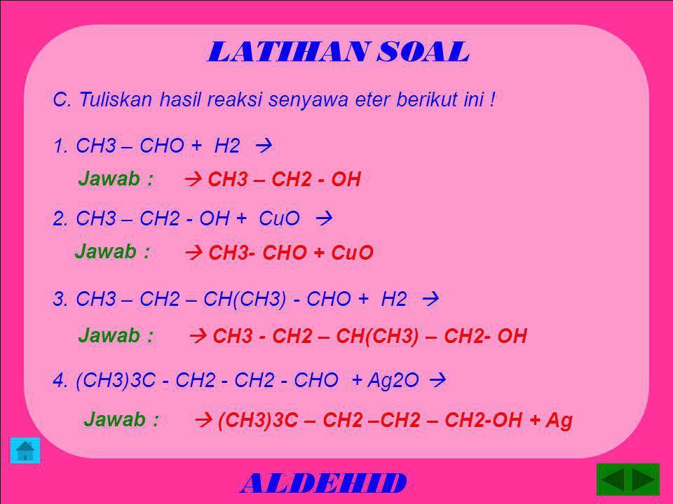 LATIHAN SOAL C. Tuliskan hasil reaksi senyawa eter berikut ini ! 1. CH3 – CHO + H2  Jawab :  CH3 – CH2 - OH.