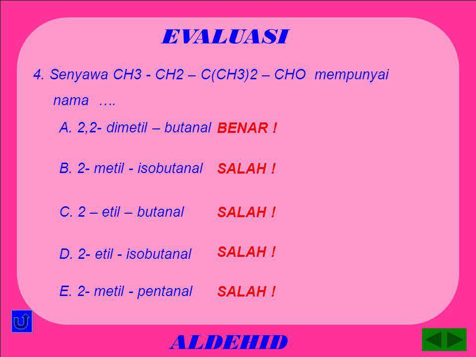 EVALUASI ALDEHID 4. Senyawa CH3 - CH2 – C(CH3)2 – CHO mempunyai