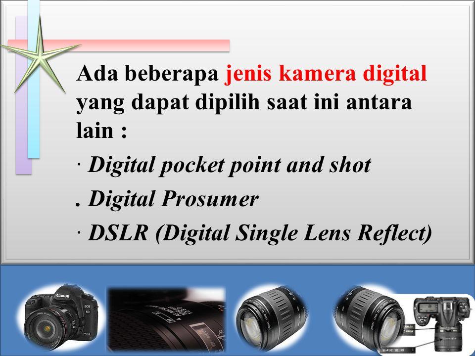 Ada beberapa jenis kamera digital yang dapat dipilih saat ini antara lain :