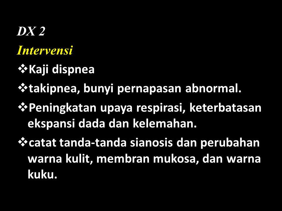 DX 2 Intervensi. Kaji dispnea. takipnea, bunyi pernapasan abnormal. Peningkatan upaya respirasi, keterbatasan ekspansi dada dan kelemahan.