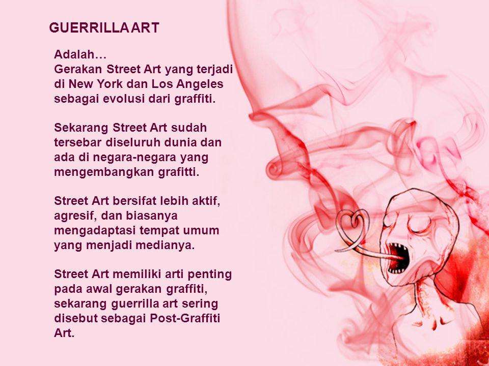 GUERRILLA ART Adalah… Gerakan Street Art yang terjadi di New York dan Los Angeles sebagai evolusi dari graffiti.