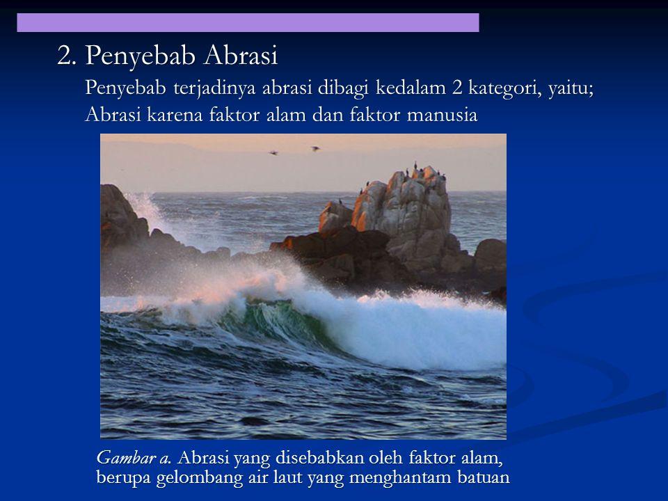 2. Penyebab Abrasi Penyebab terjadinya abrasi dibagi kedalam 2 kategori, yaitu; Abrasi karena faktor alam dan faktor manusia.