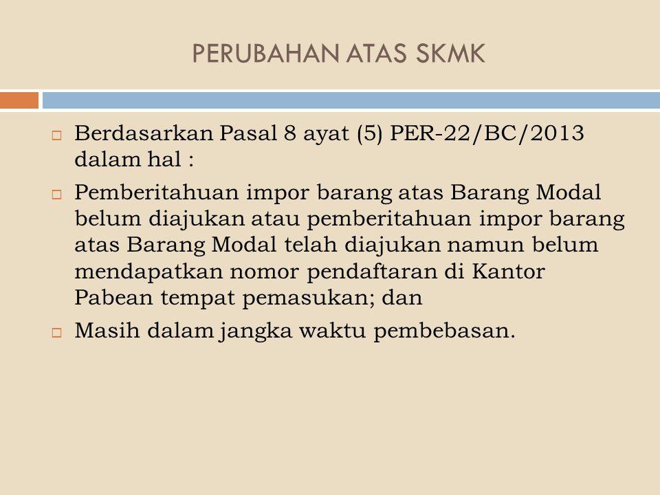 PERUBAHAN ATAS SKMK Berdasarkan Pasal 8 ayat (5) PER-22/BC/2013 dalam hal :