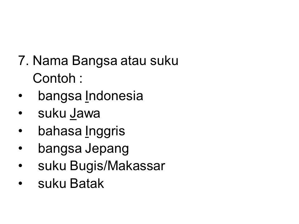 7. Nama Bangsa atau suku Contoh : bangsa Indonesia. suku Jawa. bahasa Inggris. bangsa Jepang. suku Bugis/Makassar.