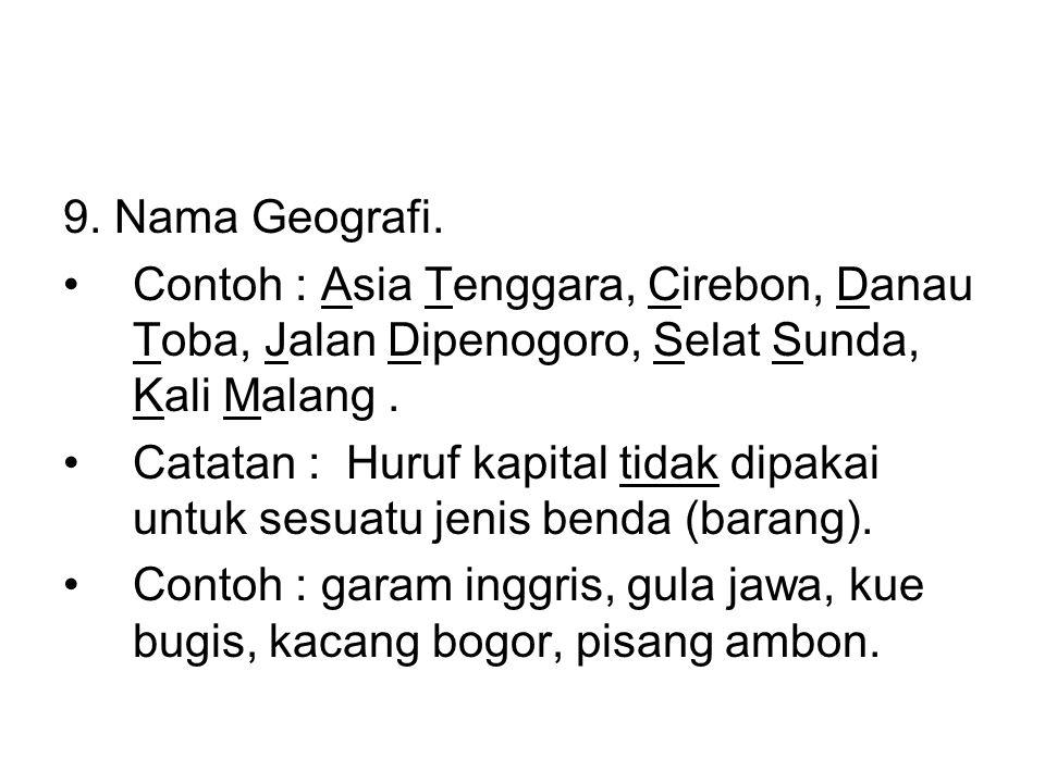9. Nama Geografi. Contoh : Asia Tenggara, Cirebon, Danau Toba, Jalan Dipenogoro, Selat Sunda, Kali Malang .