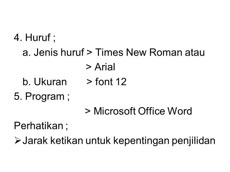 4. Huruf ; a. Jenis huruf > Times New Roman atau. > Arial. b. Ukuran > font 12. 5. Program ;