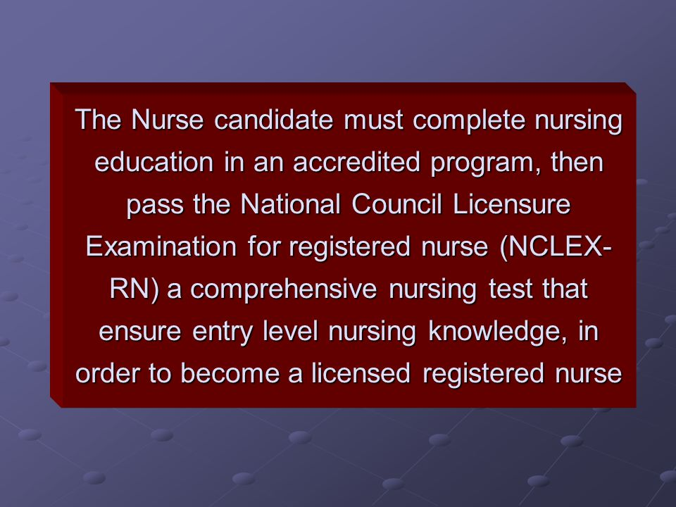 The Nurse candidate must complete nursing education in an accredited program, then pass the National Council Licensure Examination for registered nurse (NCLEX-RN) a comprehensive nursing test that ensure entry level nursing knowledge, in order to become a licensed registered nurse