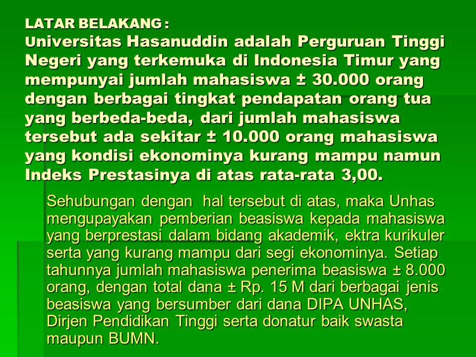 LATAR BELAKANG : Universitas Hasanuddin adalah Perguruan Tinggi Negeri yang terkemuka di Indonesia Timur yang mempunyai jumlah mahasiswa ± 30.000 orang dengan berbagai tingkat pendapatan orang tua yang berbeda-beda, dari jumlah mahasiswa tersebut ada sekitar ± 10.000 orang mahasiswa yang kondisi ekonominya kurang mampu namun Indeks Prestasinya di atas rata-rata 3,00.