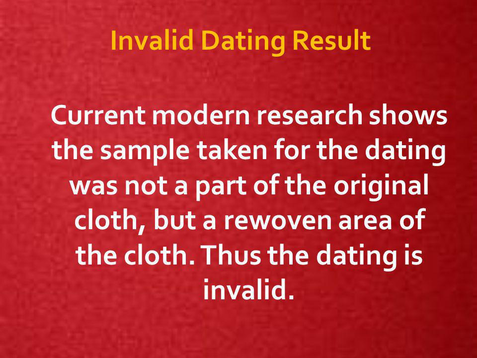 Invalid Dating Result Current modern research shows the sample taken for the dating was not a part of the original cloth, but a rewoven area of the cloth.