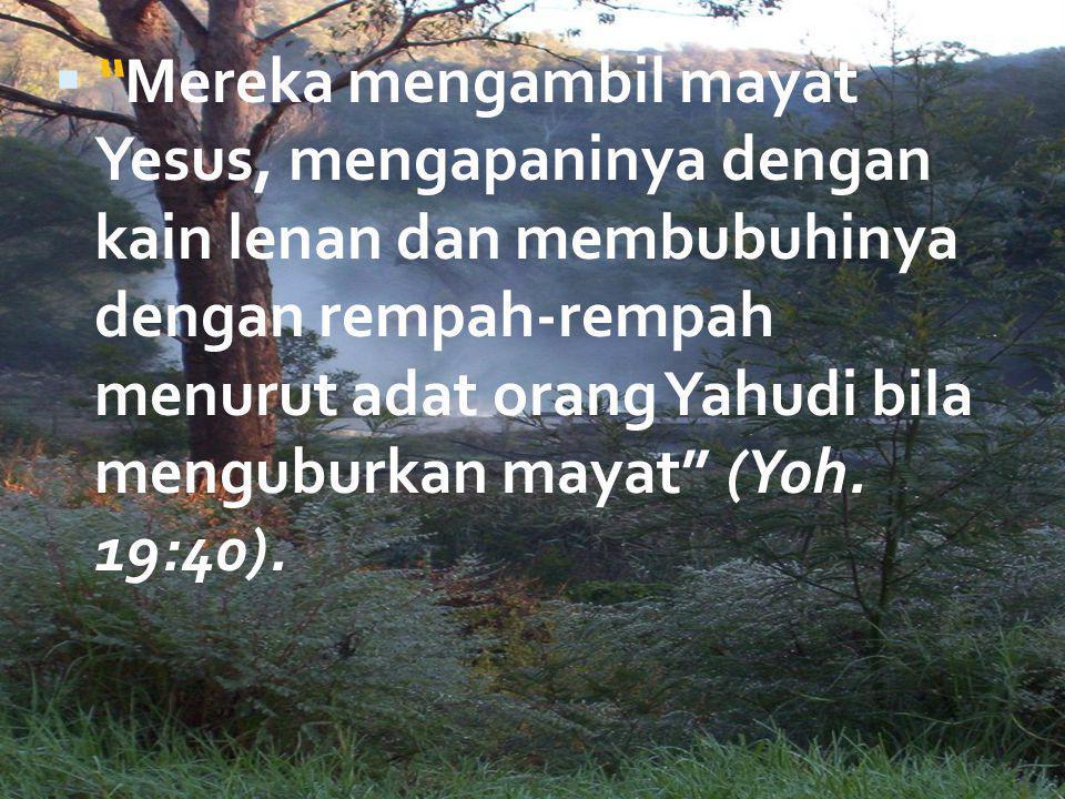 Mereka mengambil mayat Yesus, mengapaninya dengan kain lenan dan membubuhinya dengan rempah-rempah menurut adat orang Yahudi bila menguburkan mayat (Yoh.