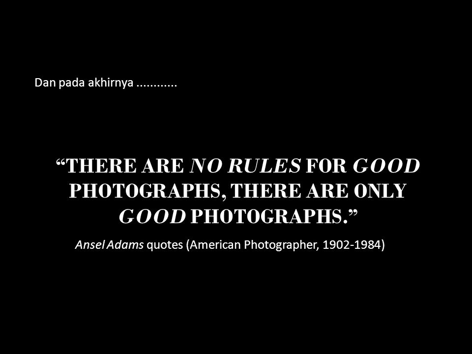 Dan pada akhirnya ............ There are no rules for good photographs, there are only good photographs.