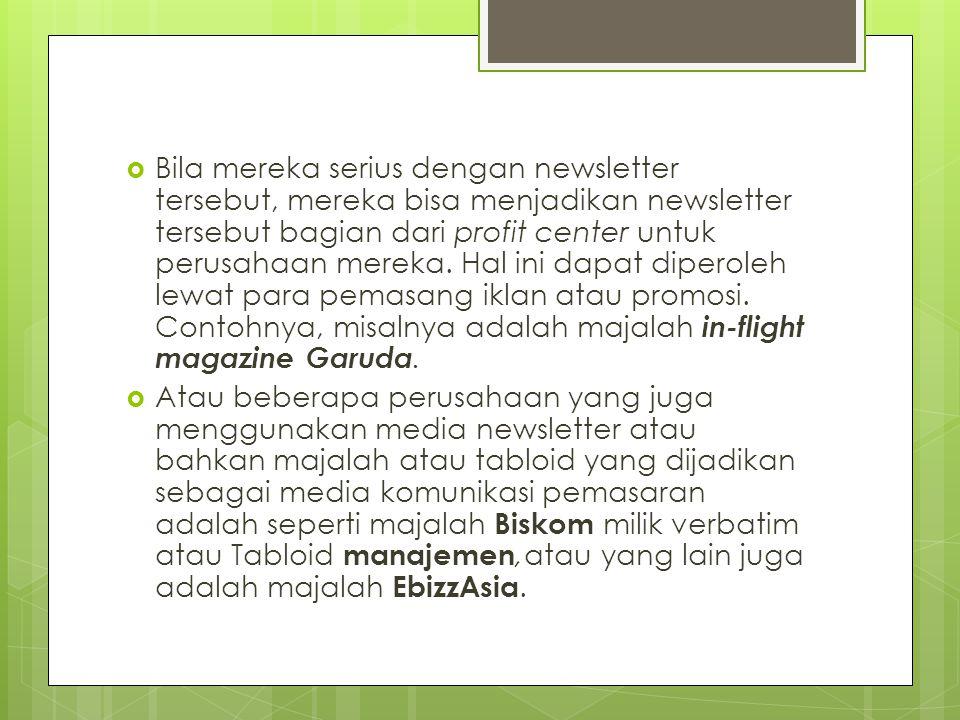 Bila mereka serius dengan newsletter tersebut, mereka bisa menjadikan newsletter tersebut bagian dari profit center untuk perusahaan mereka. Hal ini dapat diperoleh lewat para pemasang iklan atau promosi. Contohnya, misalnya adalah majalah in-flight magazine Garuda.