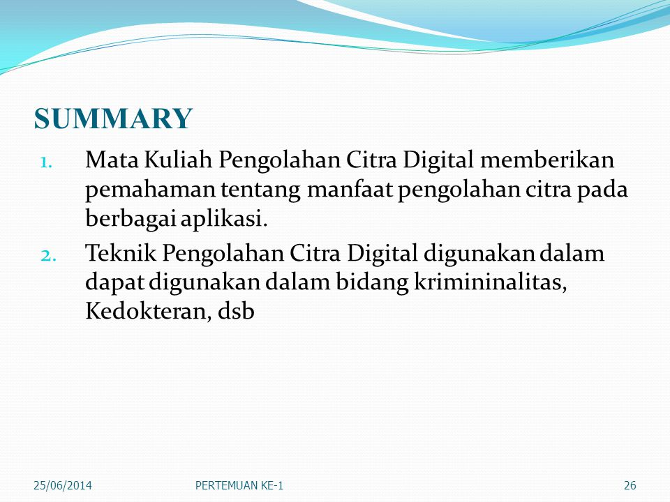 SUMMARY Mata Kuliah Pengolahan Citra Digital memberikan pemahaman tentang manfaat pengolahan citra pada berbagai aplikasi.