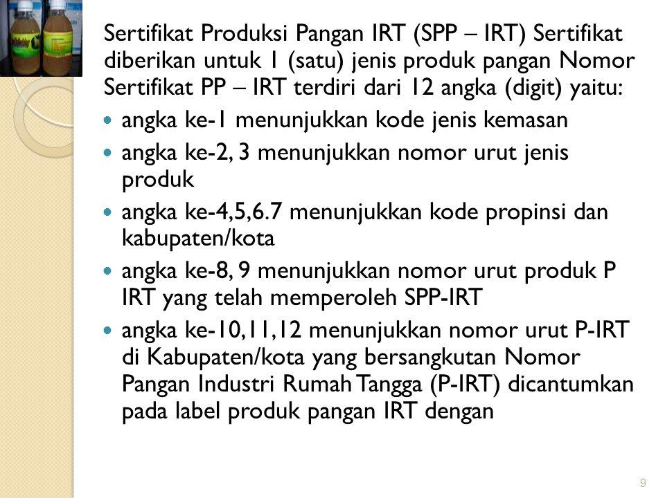 Sertifikat Produksi Pangan IRT (SPP – IRT) Sertifikat diberikan untuk 1 (satu) jenis produk pangan Nomor Sertifikat PP – IRT terdiri dari 12 angka (digit) yaitu: