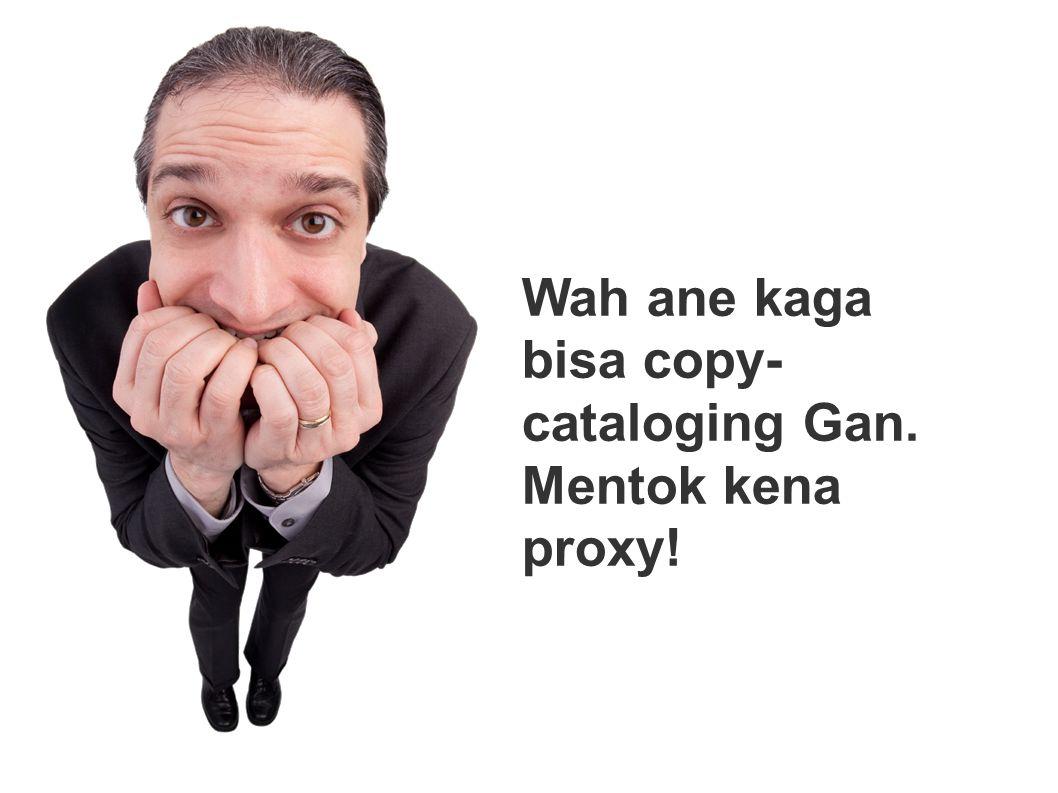 Wah ane kaga bisa copy-cataloging Gan. Mentok kena proxy!