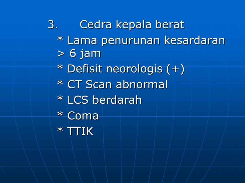 3. Cedra kepala berat * Lama penurunan kesardaran > 6 jam. * Defisit neorologis (+) * CT Scan abnormal.