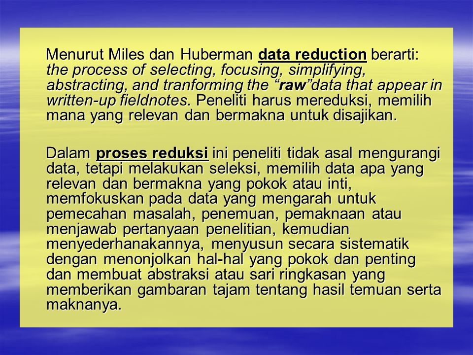Menurut Miles dan Huberman data reduction berarti: the process of selecting, focusing, simplifying, abstracting, and tranforming the raw data that appear in written-up fieldnotes. Peneliti harus mereduksi, memilih mana yang relevan dan bermakna untuk disajikan.