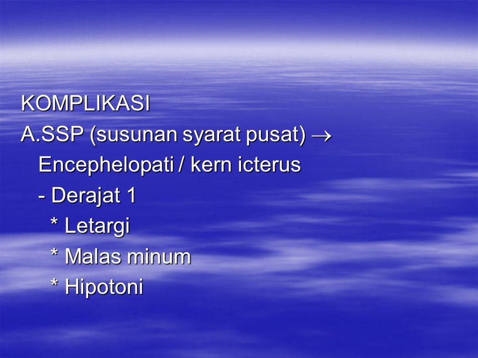 KOMPLIKASI A.SSP (susunan syarat pusat)  Encephelopati / kern icterus. - Derajat 1. * Letargi. * Malas minum.