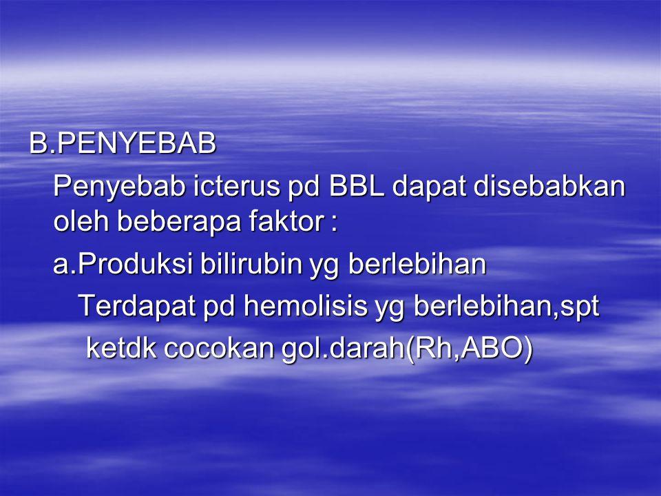 B.PENYEBAB Penyebab icterus pd BBL dapat disebabkan oleh beberapa faktor : a.Produksi bilirubin yg berlebihan.