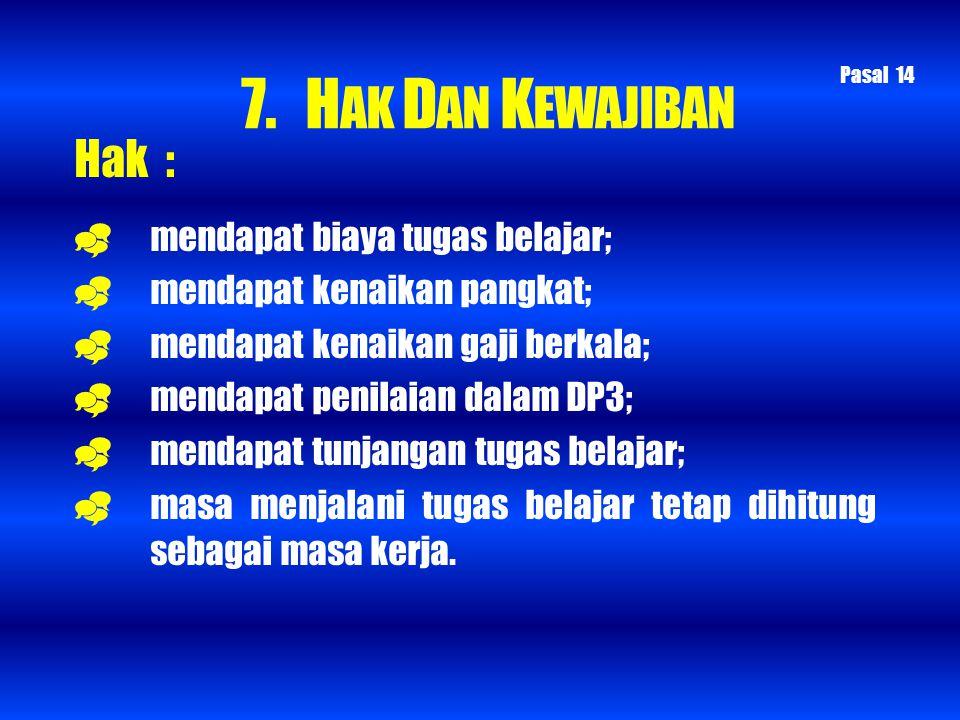 7. HAK DAN KEWAJIBAN Hak :  mendapat biaya tugas belajar;