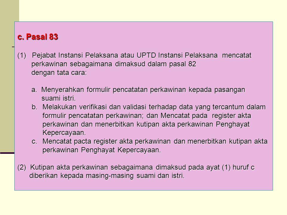c. Pasal 83 (1) Pejabat Instansi Pelaksana atau UPTD Instansi Pelaksana mencatat. perkawinan sebagaimana dimaksud dalam pasal 82.