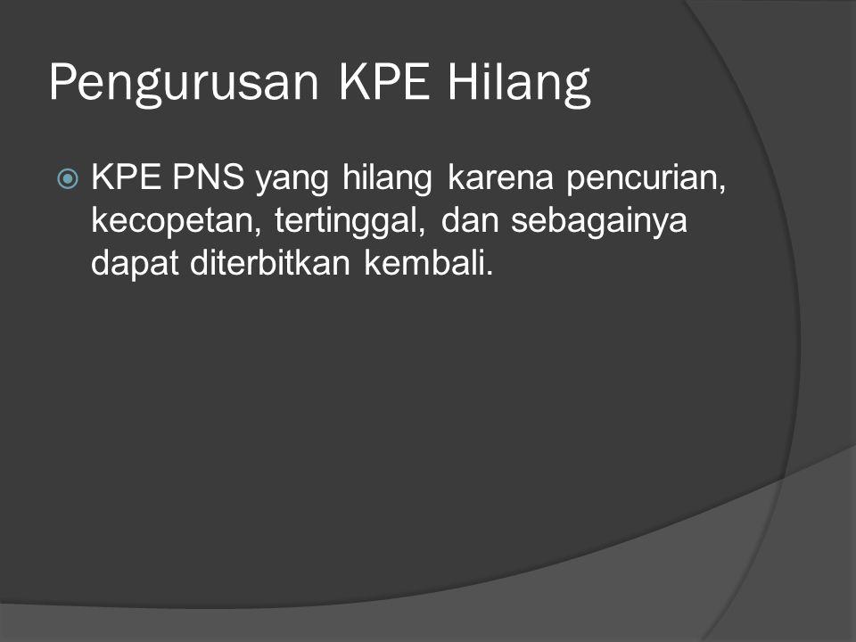 Pengurusan KPE Hilang KPE PNS yang hilang karena pencurian, kecopetan, tertinggal, dan sebagainya dapat diterbitkan kembali.
