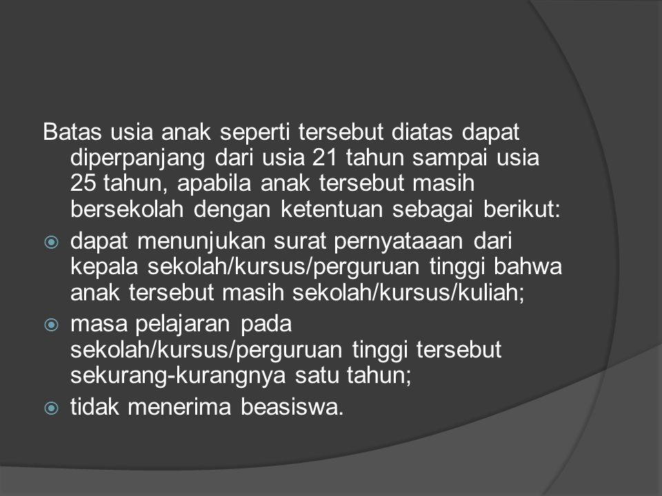 Batas usia anak seperti tersebut diatas dapat diperpanjang dari usia 21 tahun sampai usia 25 tahun, apabila anak tersebut masih bersekolah dengan ketentuan sebagai berikut: