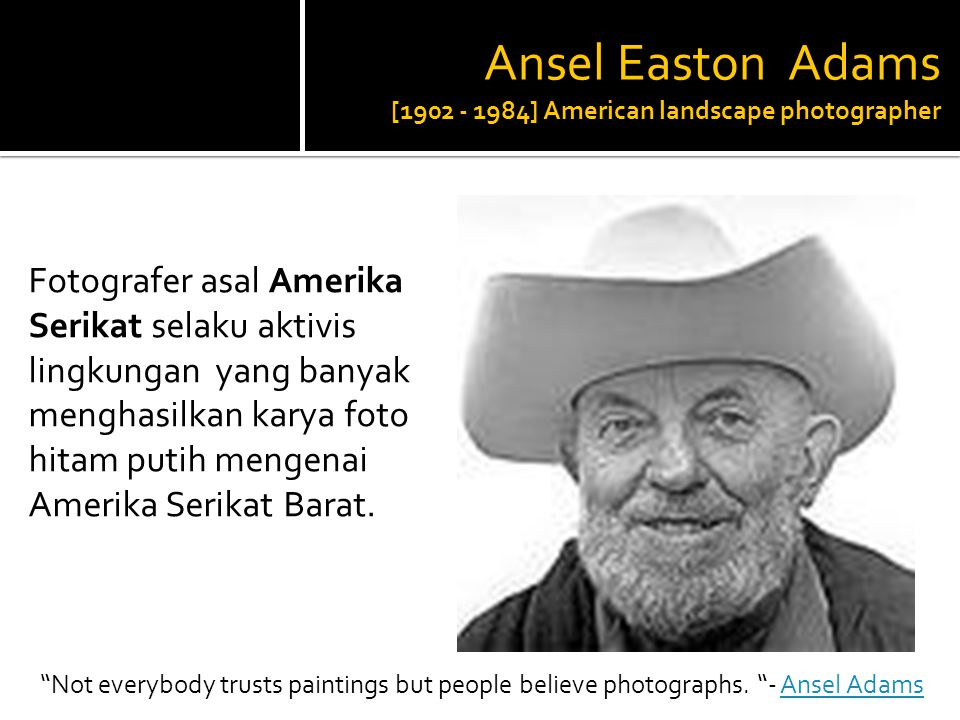Ansel Easton Adams [ ] American landscape photographer
