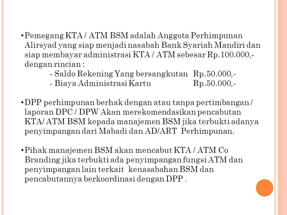 Pemegang KTA / ATM BSM adalah Anggota Perhimpunan Alirsyad yang siap menjadi nasabah Bank Syariah Mandiri dan siap membayar administrasi KTA / ATM sebesar Rp.100.000,- dengan rincian :