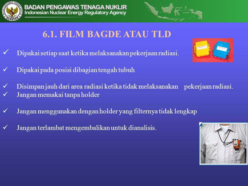 6.1. FILM BAGDE ATAU TLD Dipakai setiap saat ketika melaksanakan pekerjaan radiasi. Dipakai pada posisi dibagian tengah tubuh.